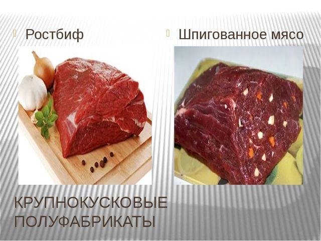 КРУПНОКУСКОВЫЕ ПОЛУФАБРИКАТЫ Ростбиф Шпигованное мясо