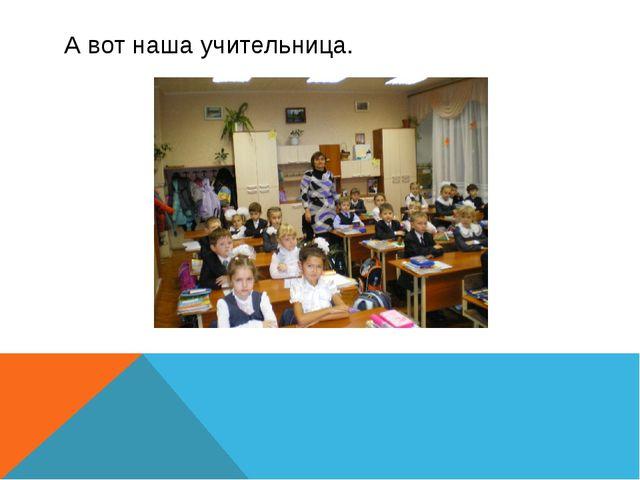 А вот наша учительница.