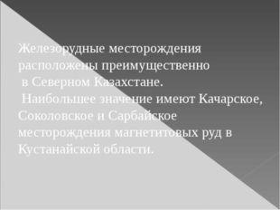 Железорудные месторождения расположены преимущественно в Северном Казахстане.