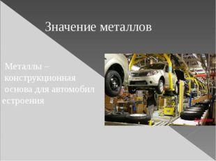 Значение металлов Металлы – конструкционная основа для автомобил естроения