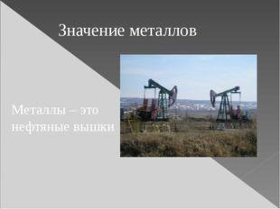 Металлы – это нефтяные вышки Значение металлов