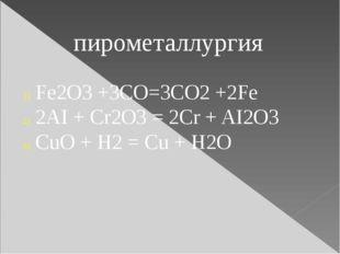 пирометаллургия Fe2O3 +3CO=3CO2 +2Fe 2AI + Cr2O3 = 2Cr + AI2O3 CuO + H2 = Cu