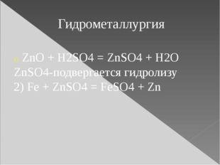 Гидрометаллургия ZnO + H2SO4 = ZnSO4 + H2O ZnSO4-подвергается гидролизу 2) Fe