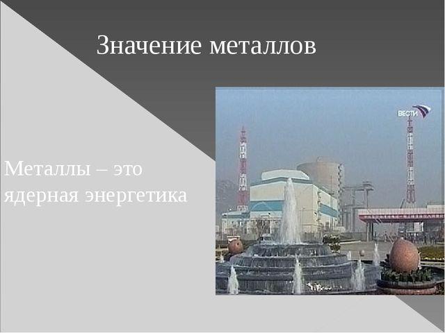 Металлы – это ядерная энергетика Значение металлов
