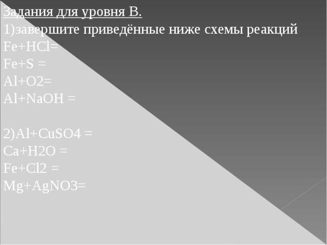 Задания для уровня В. 1)завершите приведённые ниже схемы реакций Fe+HCl= Fe+S...