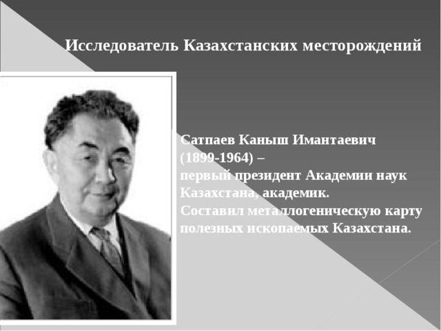 Исследователь Казахстанских месторождений Сатпаев Каныш Имантаевич (1899-1964...