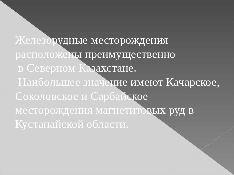 Железорудные месторождения расположены преимущественно в Северном Казахстане....