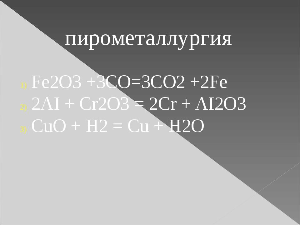 пирометаллургия Fe2O3 +3CO=3CO2 +2Fe 2AI + Cr2O3 = 2Cr + AI2O3 CuO + H2 = Cu...