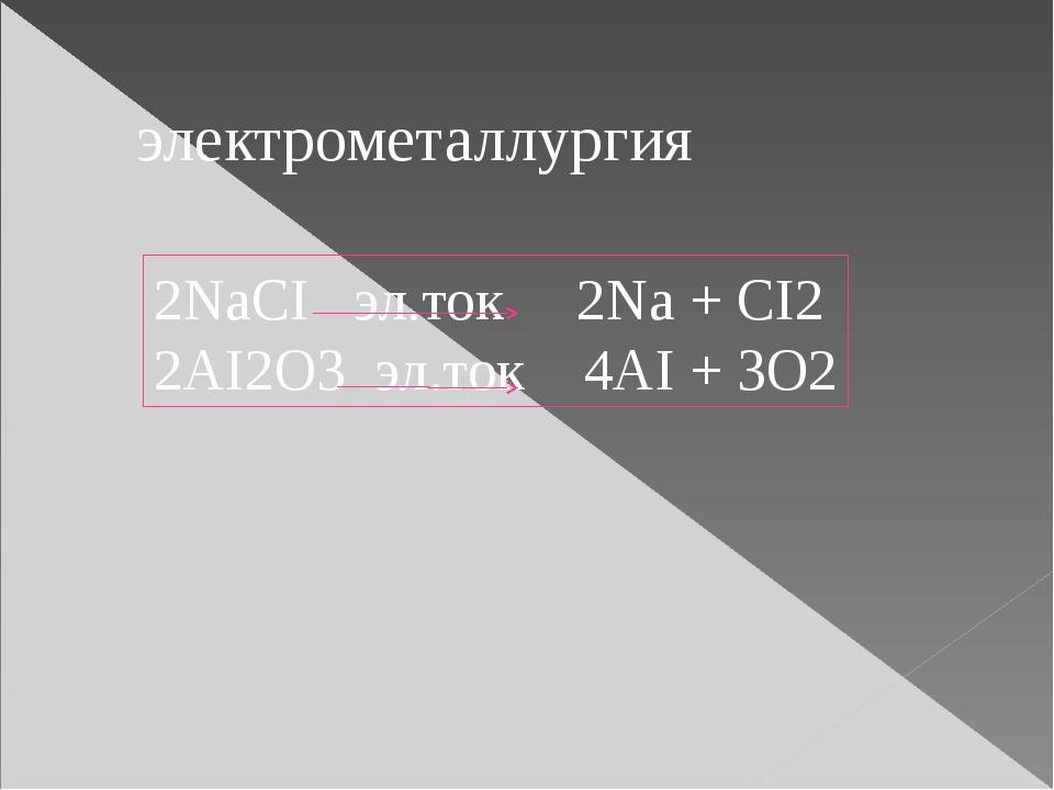 электрометаллургия 2NaCI эл.ток 2Na + CI2 2AI2O3 эл.ток 4AI + 3O2