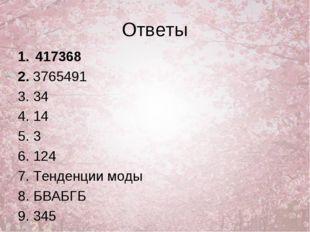 Ответы 417368 2. 3765491 3. 34 4. 14 5. 3 6. 124 7. Тенденции моды 8. БВАБГБ