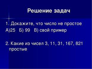 Решение задач 1. Докажите, что число не простое А)25 Б) 99 В) свой пример 2.