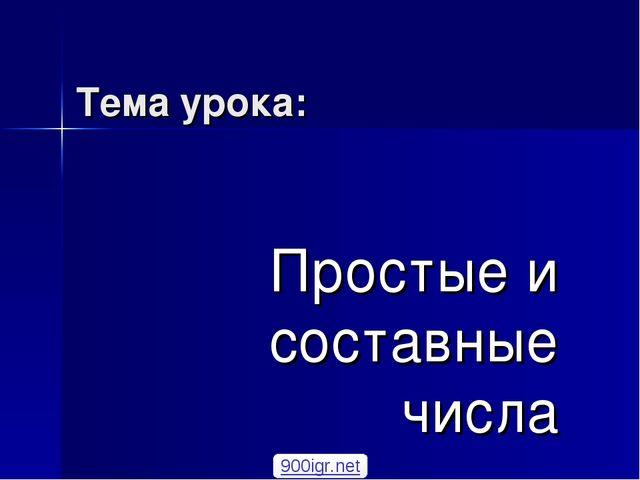 Тема урока: Простые и составные числа 900igr.net