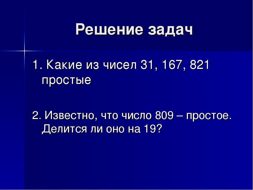 Решение задач 1. Какие из чисел 31, 167, 821 простые 2. Известно, что число 8...