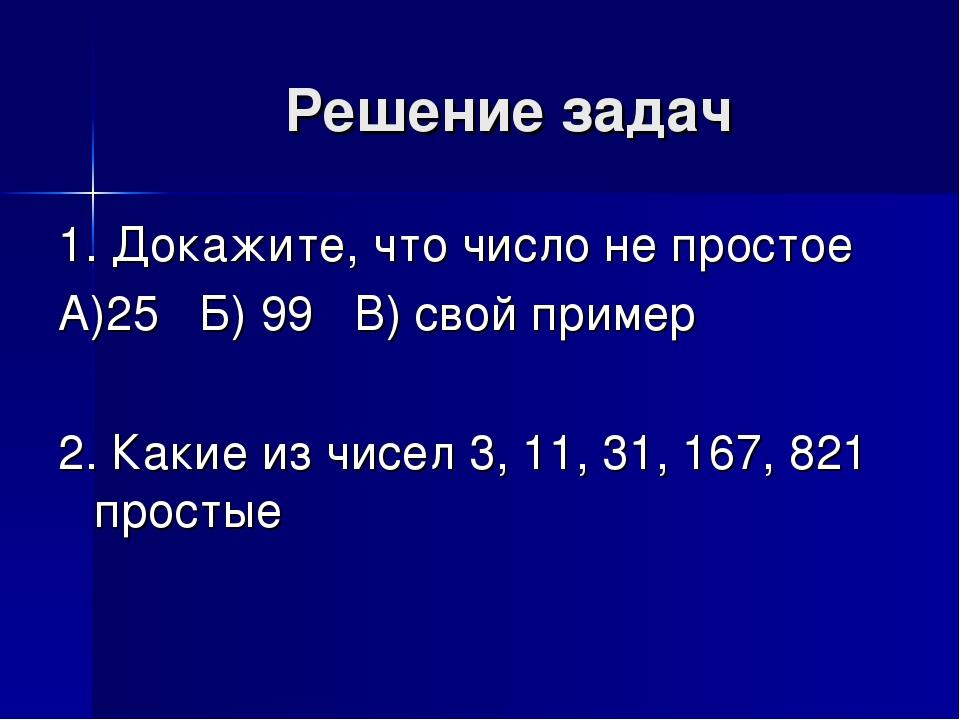 Решение задач 1. Докажите, что число не простое А)25 Б) 99 В) свой пример 2....