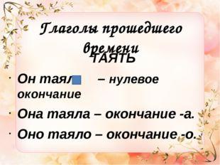 Глаголы прошедшего времени ТАЯТЬ Он таял – нулевое окончание Она таяла – окон