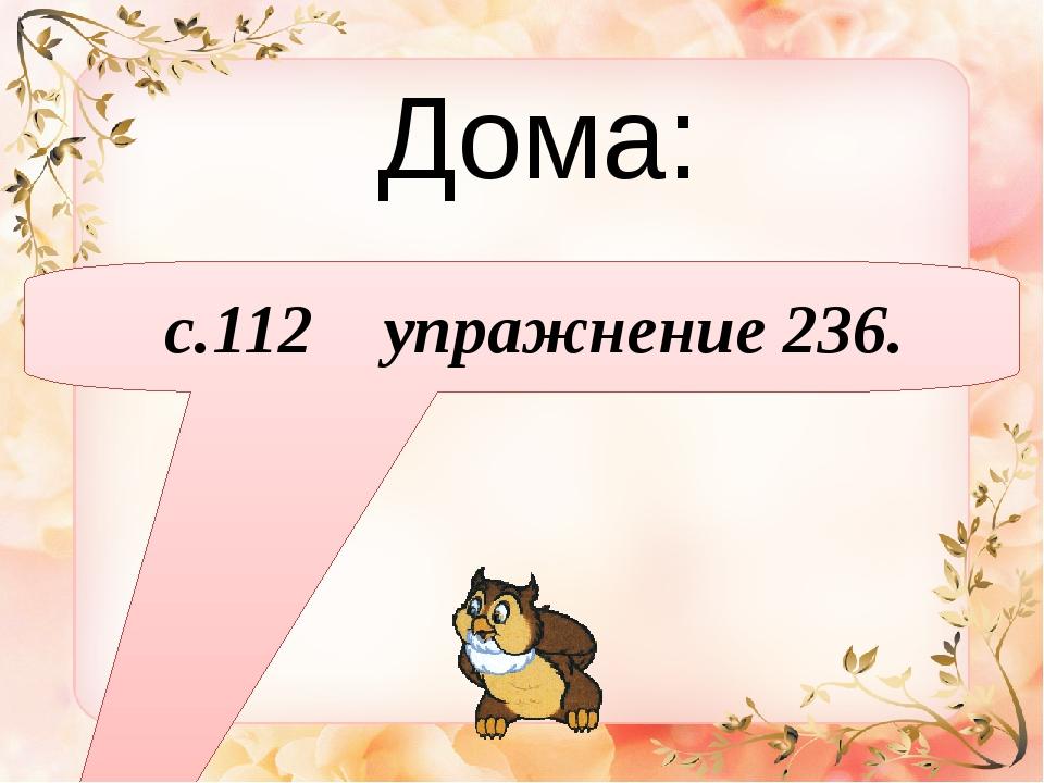 Дома: с.112 упражнение 236.