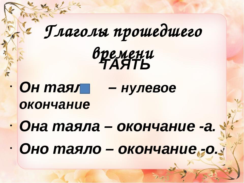Глаголы прошедшего времени ТАЯТЬ Он таял – нулевое окончание Она таяла – окон...