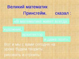 Великий математик Принсгейм, сказал : «В математике живет всегда: художник, а