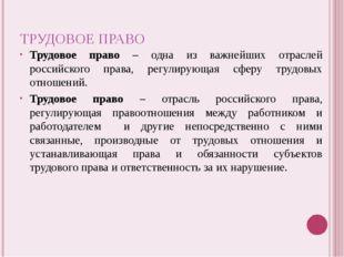 ТРУДОВОЕ ПРАВО Трудовое право – одна из важнейших отраслей российского права,