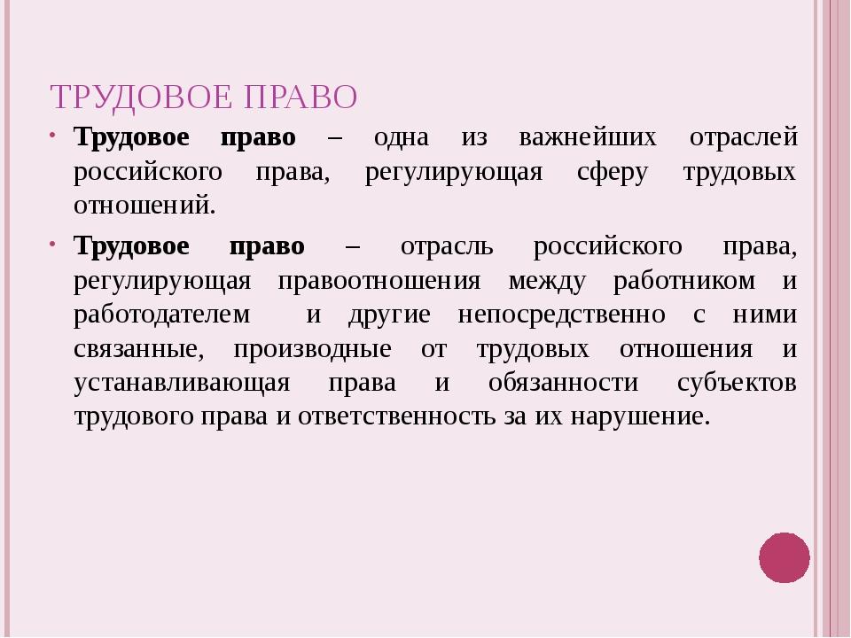 ТРУДОВОЕ ПРАВО Трудовое право – одна из важнейших отраслей российского права,...