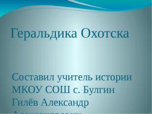 Геральдика Охотска Составил учитель истории МКОУ СОШ с. Булгин Гилёв Александ