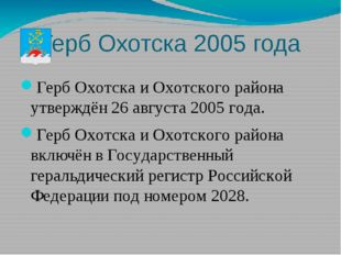 Герб Охотска 2005 года Герб Охотска и Охотского района утверждён 26 августа 2
