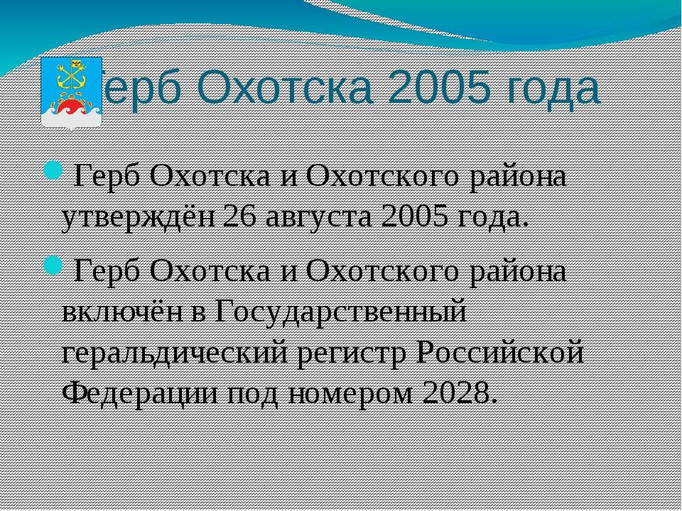 Герб Охотска 2005 года Герб Охотска и Охотского района утверждён 26 августа 2...