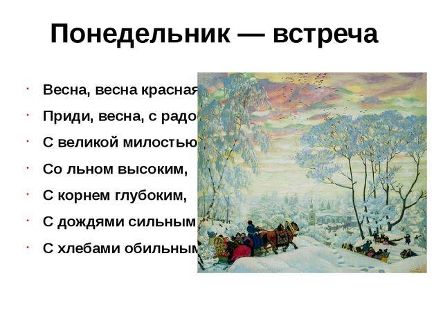 Понедельник — встреча Весна, весна красная, Приди, весна, с радостью, С велик...
