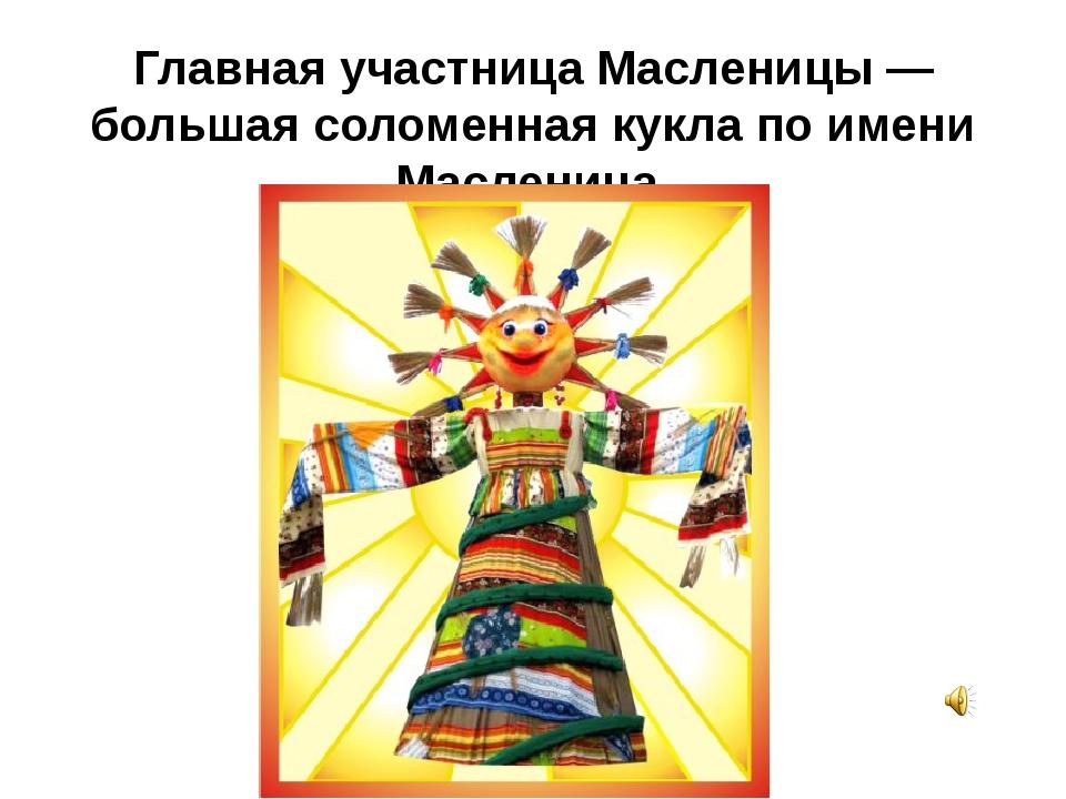 Главная участница Масленицы — большая соломенная кукла по имени Масленица.