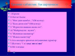 """І.Кіріспе ІІ.Негізгі бөлім: 1.""""Мен үшін қымбат...""""(Ой қозғау) 2.""""Бала деген"""