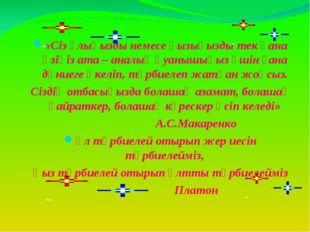 «Сіз ұлыңызды немесе қызыңызды тек қана өзіңіз ата – аналық қуанышыңыз үшін ғ
