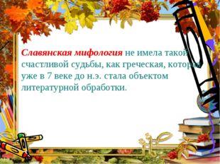 Славянская мифология не имела такой счастливой судьбы, как греческая, котора