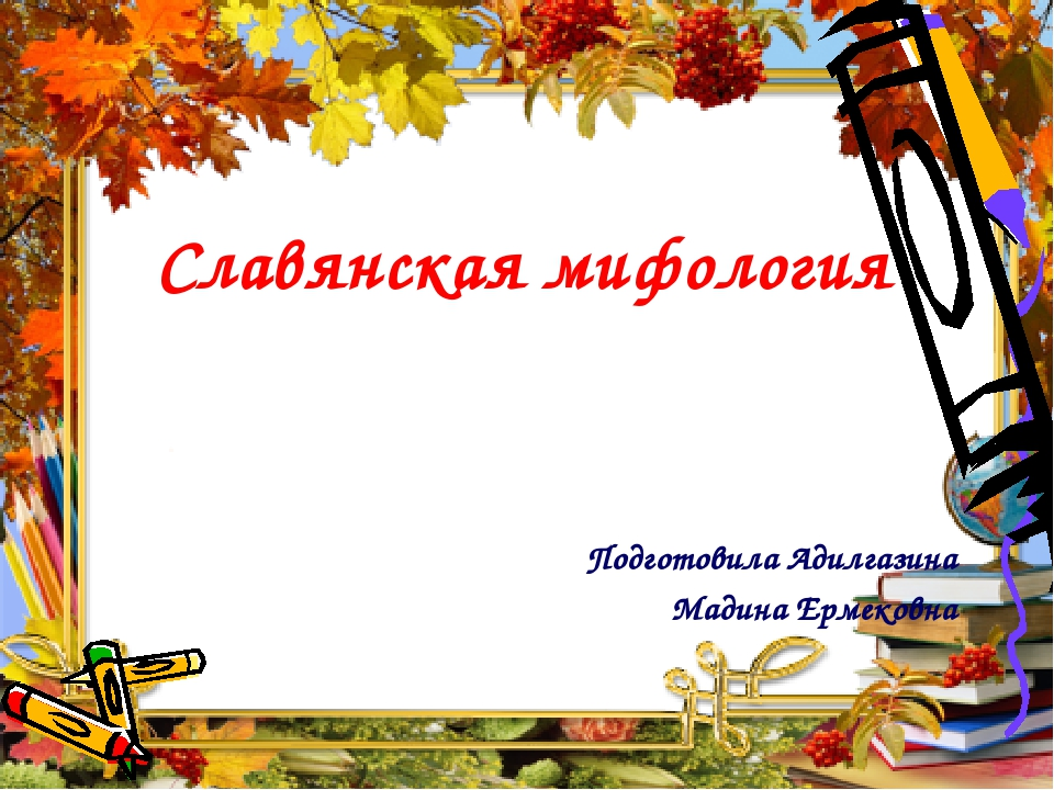 Славянская мифология Подготовила Адилгазина Мадина Ермековна