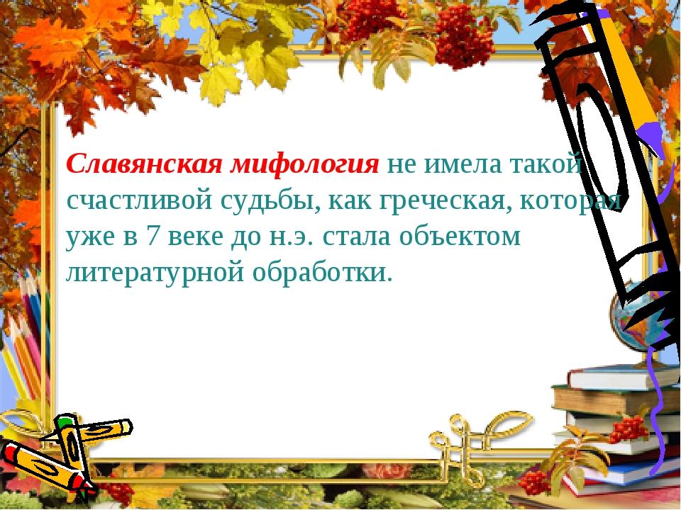 Славянская мифология не имела такой счастливой судьбы, как греческая, котора...