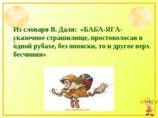Из словаря В. Даля: «БАБА-ЯГА-сказочное страшилище, простоволосая в одной руб