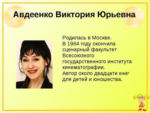 Авдеенко Виктория Юрьевна Родилась в Москве. В 1984 году окончила сценарный ф...