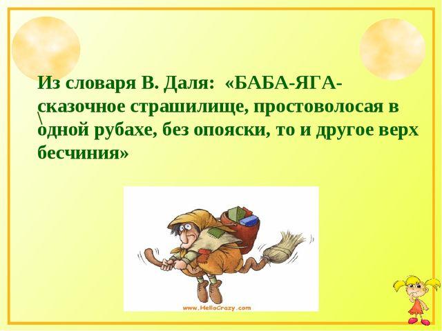 Из словаря В. Даля: «БАБА-ЯГА-сказочное страшилище, простоволосая в одной руб...