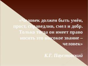 «Человек должен быть умён, прост, справедлив, смел и добр. Только тогда он и