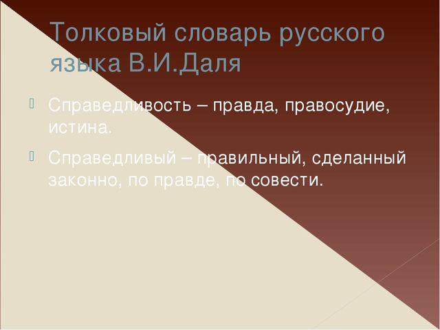 Толковый словарь русского языка В.И.Даля Справедливость – правда, правосудие,...