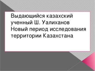 Выдающийся казахский ученный Ш. Уалиханов Новый период исследования территори
