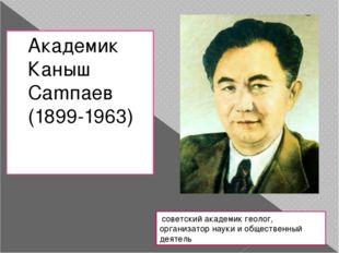 Академик Каныш Camпаев (1899-1963) советский академик геолог, организатор нау