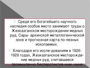 Среди его богатейшего научного наследия особое место занимают труды о Жезказг