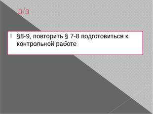 д/з §8-9, повторить § 7-8 подготовиться к контрольной работе