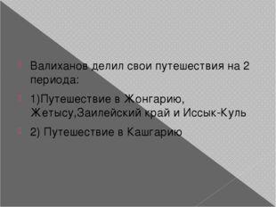 Валиханов делил свои путешествия на 2 периода: 1)Путешествие в Жонгарию, Жет