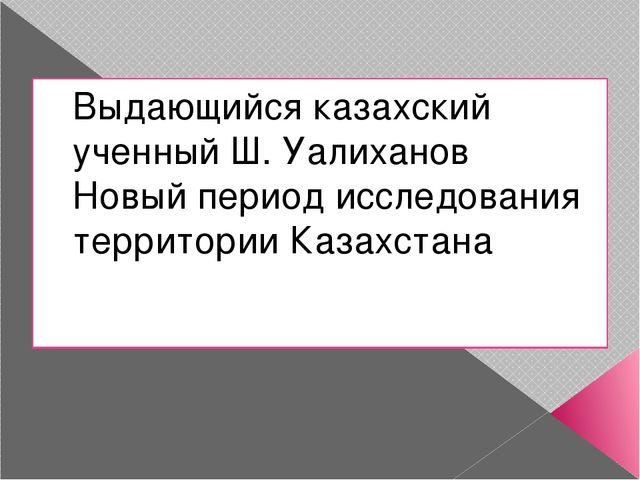 Выдающийся казахский ученный Ш. Уалиханов Новый период исследования территори...