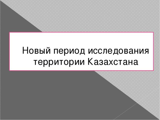 Новый период исследования территории Казахстана