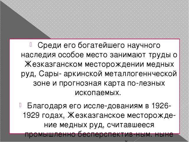 Среди его богатейшего научного наследия особое место занимают труды о Жезказг...