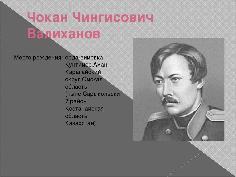 Чокан Чингисович Валиханов Место рождения: орда-зимовкаКунтимес,Аман-Карагайс...