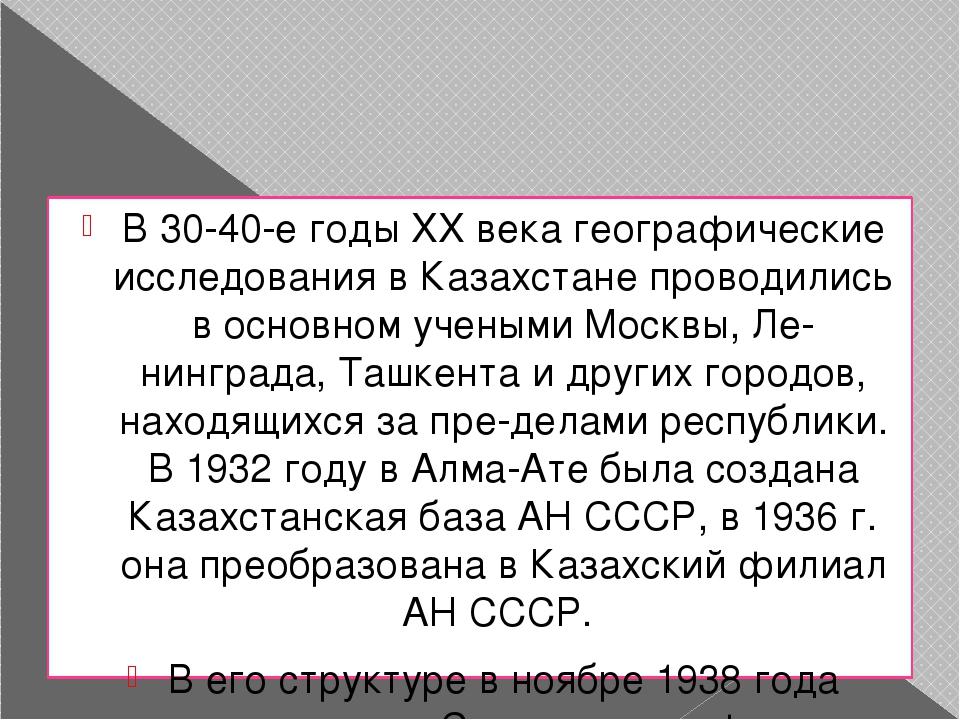 В 30-40-е годы XX века географические исследования в Казахстане проводились...