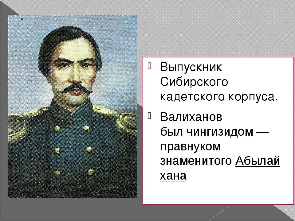 Выпускник Сибирского кадетского корпуса. Валиханов былчингизидом— правнуком...